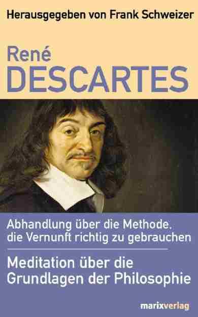 Abhandlung über die Methode, die Vernunft richtig zu gebrauchen - René Descartes